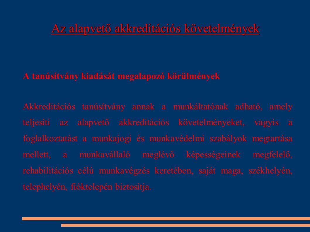 Az alapvető akkreditációs követelmények A tanúsítvány kiadását megalapozó körülmények Akkreditációs tanúsítvány annak a munkáltatónak adható, amely teljesíti az alapvető akkreditációs követelményeket, vagyis a foglalkoztatást a munkajogi és munkavédelmi szabályok megtartása mellett, a munkavállaló meglévő képességeinek megfelelő, rehabilitációs célú munkavégzés keretében, saját maga, székhelyén, telephelyén, fióktelepén biztosítja.