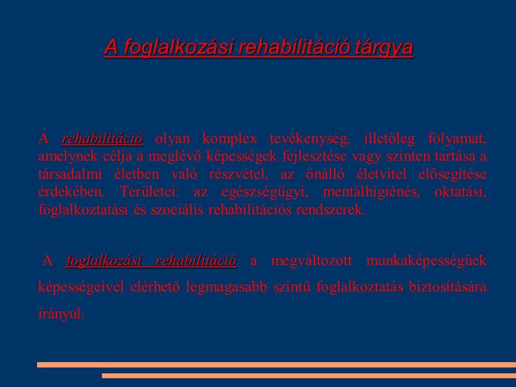 A foglalkozási rehabilitáció tárgya rehabilitáció A rehabilitáció olyan komplex tevékenység, illetőleg folyamat, amelynek célja a meglévő képességek f