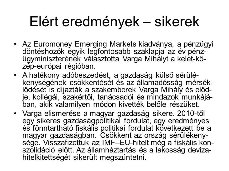 Elért eredmények – sikerek Az Euromoney Emerging Markets kiadványa, a pénzügyi döntéshozók egyik legfontosabb szaklapja az év pénz- ügyminiszterének választotta Varga Mihályt a kelet-kö- zép-európai régióban.
