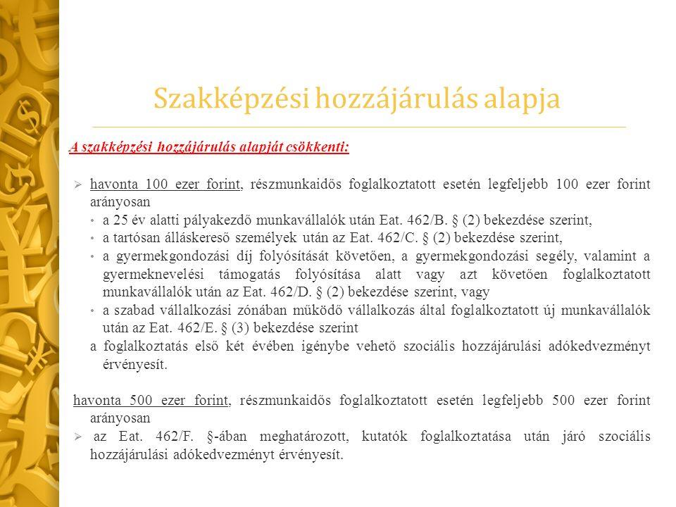 Szakképzési hozzájárulás alapja A szakképzési hozzájárulás alapját csökkenti:  havonta 100 ezer forint, részmunkaidős foglalkoztatott esetén legfelje
