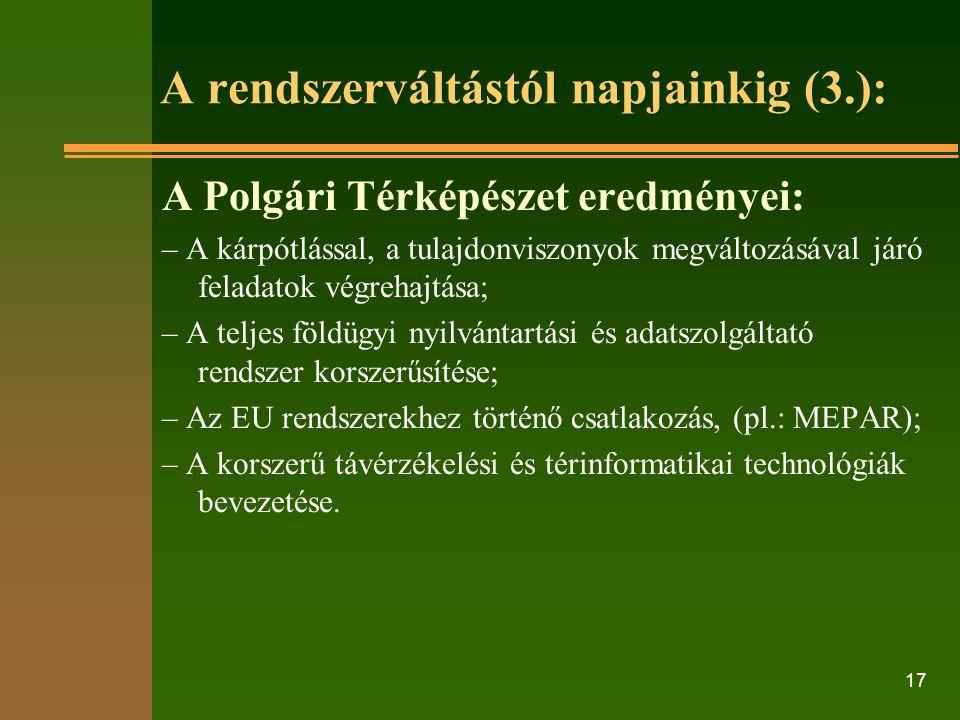 17 A rendszerváltástól napjainkig (3.): A Polgári Térképészet eredményei: – A kárpótlással, a tulajdonviszonyok megváltozásával járó feladatok végrehajtása; – A teljes földügyi nyilvántartási és adatszolgáltató rendszer korszerűsítése; – Az EU rendszerekhez történő csatlakozás, (pl.: MEPAR); – A korszerű távérzékelési és térinformatikai technológiák bevezetése.