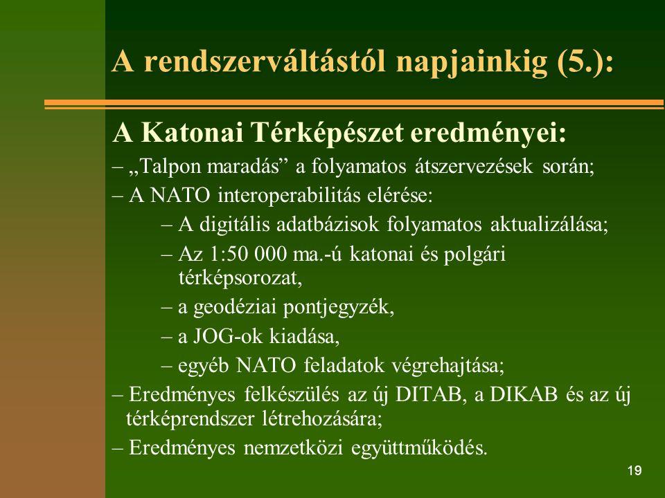 """19 A rendszerváltástól napjainkig (5.): A Katonai Térképészet eredményei: – """"Talpon maradás a folyamatos átszervezések során; – A NATO interoperabilitás elérése: – A digitális adatbázisok folyamatos aktualizálása; – Az 1:50 000 ma.-ú katonai és polgári térképsorozat, – a geodéziai pontjegyzék, – a JOG-ok kiadása, – egyéb NATO feladatok végrehajtása; – Eredményes felkészülés az új DITAB, a DIKAB és az új térképrendszer létrehozására; – Eredményes nemzetközi együttműködés."""