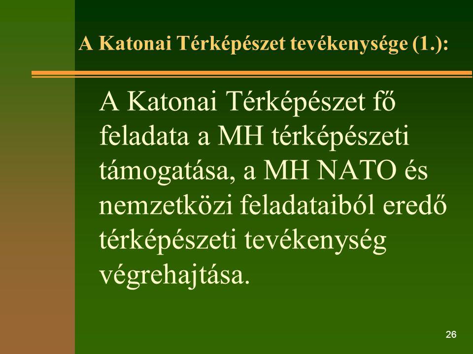 26 A Katonai Térképészet tevékenysége (1.): A Katonai Térképészet fő feladata a MH térképészeti támogatása, a MH NATO és nemzetközi feladataiból eredő térképészeti tevékenység végrehajtása.