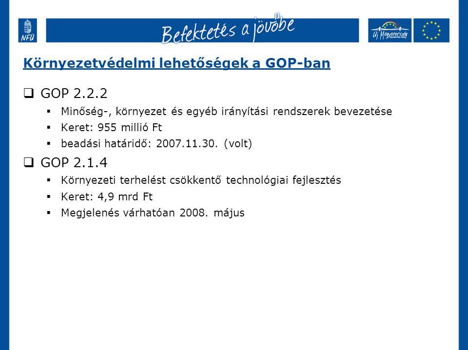 Környezetvédelmi lehetőségek a GOP-ban  GOP 2.2.2  Minőség-, környezet és egyéb irányítási rendszerek bevezetése  Keret: 955 millió Ft  beadási határidő: 2007.11.30.
