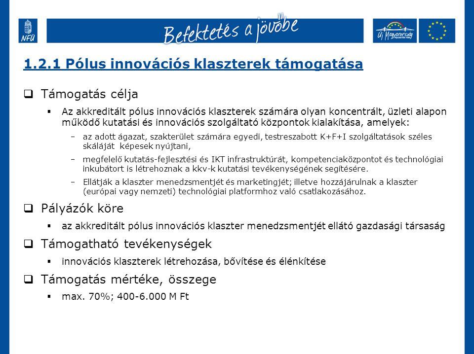 1.2.1 Pólus innovációs klaszterek támogatása  Támogatás célja  Az akkreditált pólus innovációs klaszterek számára olyan koncentrált, üzleti alapon működő kutatási és innovációs szolgáltató központok kialakítása, amelyek: az adott ágazat, szakterület számára egyedi, testreszabott K+F+I szolgáltatások széles skáláját képesek nyújtani, megfelelő kutatás-fejlesztési és IKT infrastruktúrát, kompetenciaközpontot és technológiai inkubátort is létrehoznak a kkv-k kutatási tevékenységének segítésére.