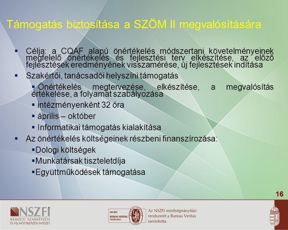 16 Támogatás biztosítása a SZÖM II megvalósítására  Célja: a CQAF alapú önértékelés módszertani követelményeinek megfelelő önértékelés és fejlesztési terv elkészítése, az előző fejlesztések eredményének visszamérése, új fejlesztések indítása  Szakértői, tanácsadói helyszíni támogatás  Önértékelés megtervezése, elkészítése, a megvalósítás értékelése, a folyamat szabályozása  intézményenként 32 óra  április – október  Informatikai támogatás kialakítása  Az önértékelés költségeinek részbeni finanszírozása:  Dologi költségek  Munkatársak tiszteletdíja  Együttműködések támogatása