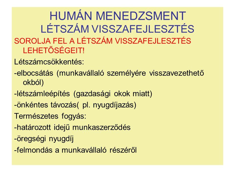 HUMÁN MENEDZSMENT LÉTSZÁM VISSZAFEJLESZTÉS SOROLJA FEL A LÉTSZÁM VISSZAFEJLESZTÉS LEHETŐSÉGEIT! Létszámcsökkentés: -elbocsátás (munkavállaló személyér