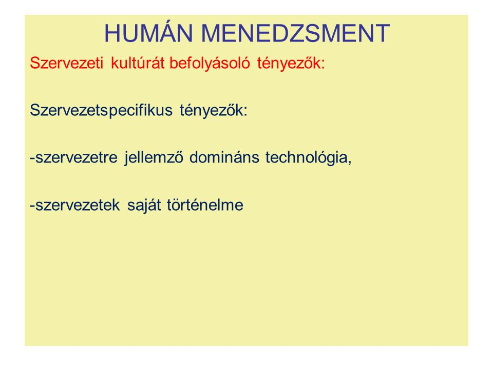 HUMÁN MENEDZSMENT Szervezeti kultúrát befolyásoló tényezők: Szervezetspecifikus tényezők: -szervezetre jellemző domináns technológia, -szervezetek saját történelme