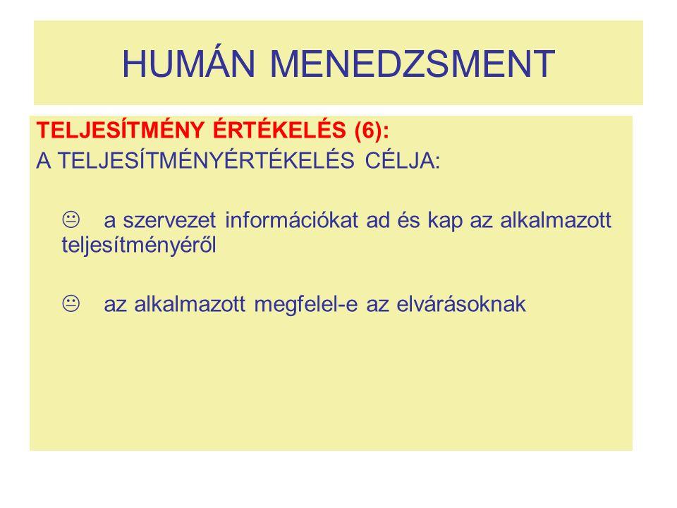 HUMÁN MENEDZSMENT TELJESÍTMÉNY ÉRTÉKELÉS (6): A TELJESÍTMÉNYÉRTÉKELÉS CÉLJA:  a szervezet információkat ad és kap az alkalmazott teljesítményéről  az alkalmazott megfelel-e az elvárásoknak