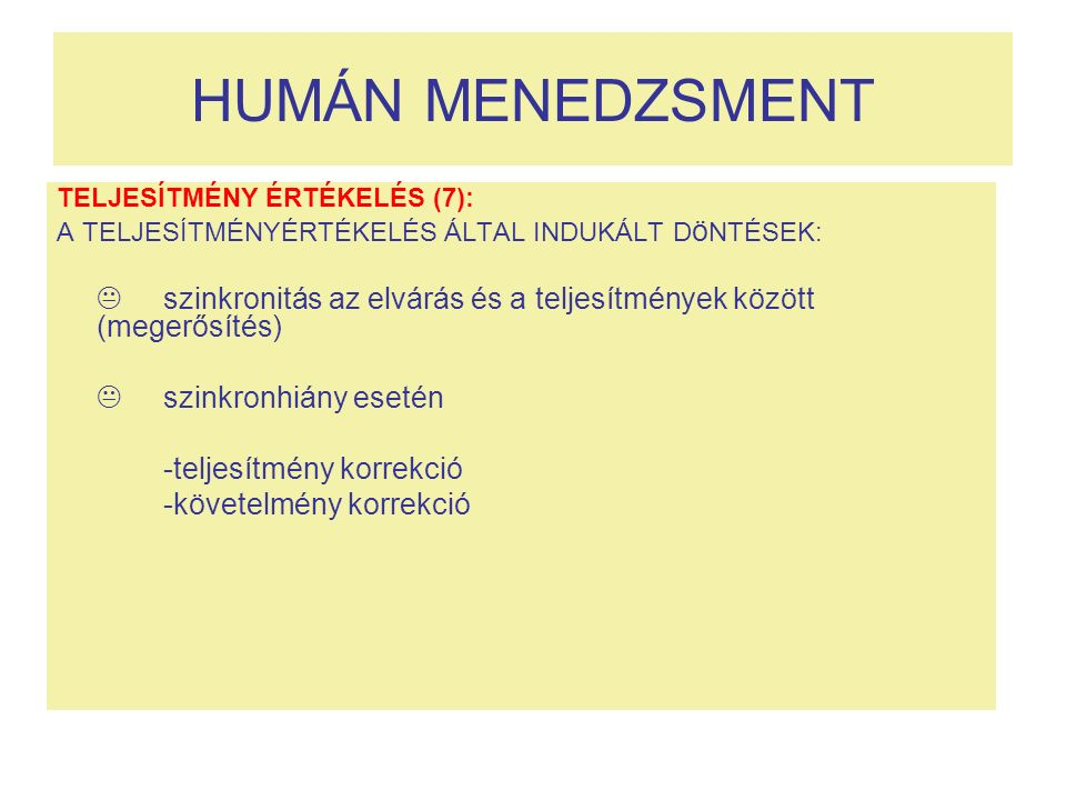 HUMÁN MENEDZSMENT TELJESÍTMÉNY ÉRTÉKELÉS (7): A TELJESÍTMÉNYÉRTÉKELÉS ÁLTAL INDUKÁLT D ö NTÉSEK:  szinkronitás az elvárás és a teljesítmények között (megerősítés)  szinkronhiány esetén -teljesítmény korrekció -követelmény korrekció