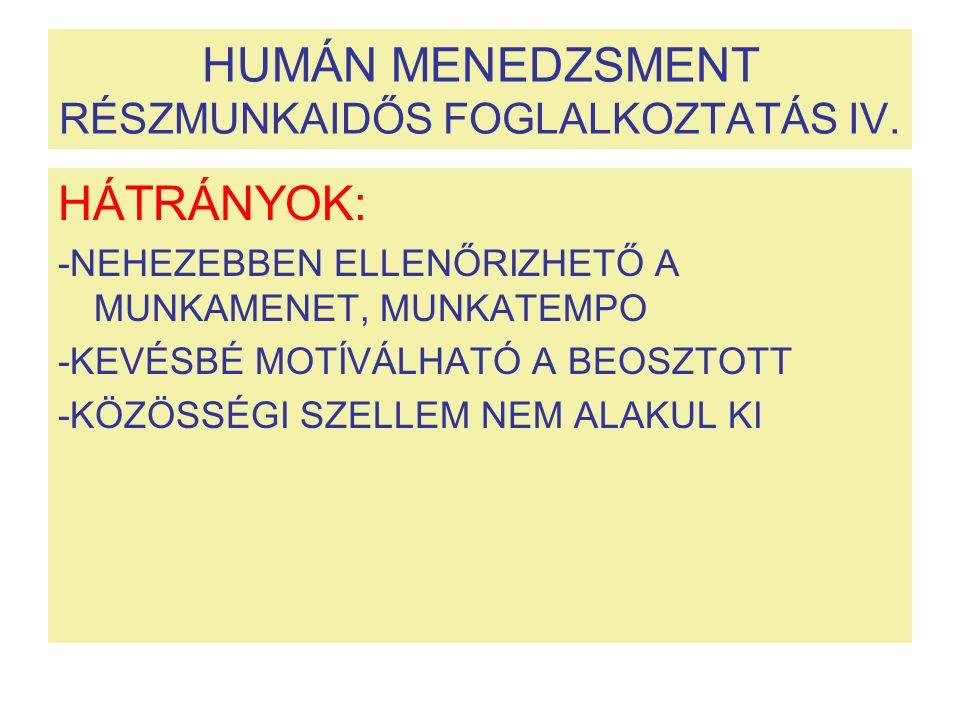 HUMÁN MENEDZSMENT RÉSZMUNKAIDŐS FOGLALKOZTATÁS IV. HÁTRÁNYOK: -NEHEZEBBEN ELLENŐRIZHETŐ A MUNKAMENET, MUNKATEMPO -KEVÉSBÉ MOTÍVÁLHATÓ A BEOSZTOTT -KÖZ