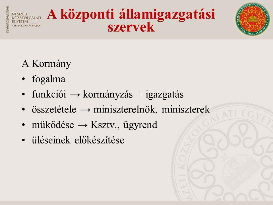 A Kormány fogalma funkciói → kormányzás + igazgatás összetétele → miniszterelnök, miniszterek működése → Ksztv., ügyrend üléseinek előkészítése