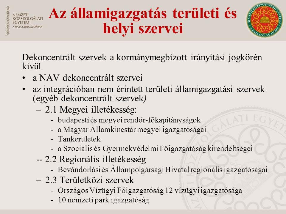 Dekoncentrált szervek a kormánymegbízott irányítási jogkörén kívül a NAV dekoncentrált szervei az integrációban nem érintett területi államigazgatási szervek (egyéb dekoncentrált szervek) –2.1 Megyei illetékesség: -budapesti és megyei rendőr-főkapitányságok -a Magyar Államkincstár megyei igazgatóságai -Tankerületek -a Szociális és Gyermekvédelmi Főigazgatóság kirendeltségei -- 2.2 Regionális illetékesség -Bevándorlási és Állampolgársági Hivatal regionális igazgatóságai –2.3 Területközi szervek -Országos Vízügyi Főigazgatóság 12 vízügyi igazgatósága -10 nemzeti park igazgatóság Az államigazgatás területi és helyi szervei