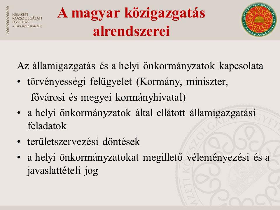 A magyar közigazgatás alrendszerei Az államigazgatás és a helyi önkormányzatok kapcsolata törvényességi felügyelet (Kormány, miniszter, fővárosi és megyei kormányhivatal) a helyi önkormányzatok által ellátott államigazgatási feladatok területszervezési döntések a helyi önkormányzatokat megillető véleményezési és a javaslattételi jog