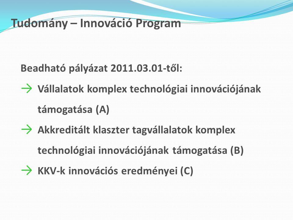 Tudomány – Innováció Program Beadható pályázat 2011.03.01-től: → Vállalatok komplex technológiai innovációjának támogatása (A) → Akkreditált klaszter tagvállalatok komplex technológiai innovációjának támogatása (B) → KKV-k innovációs eredményei (C)