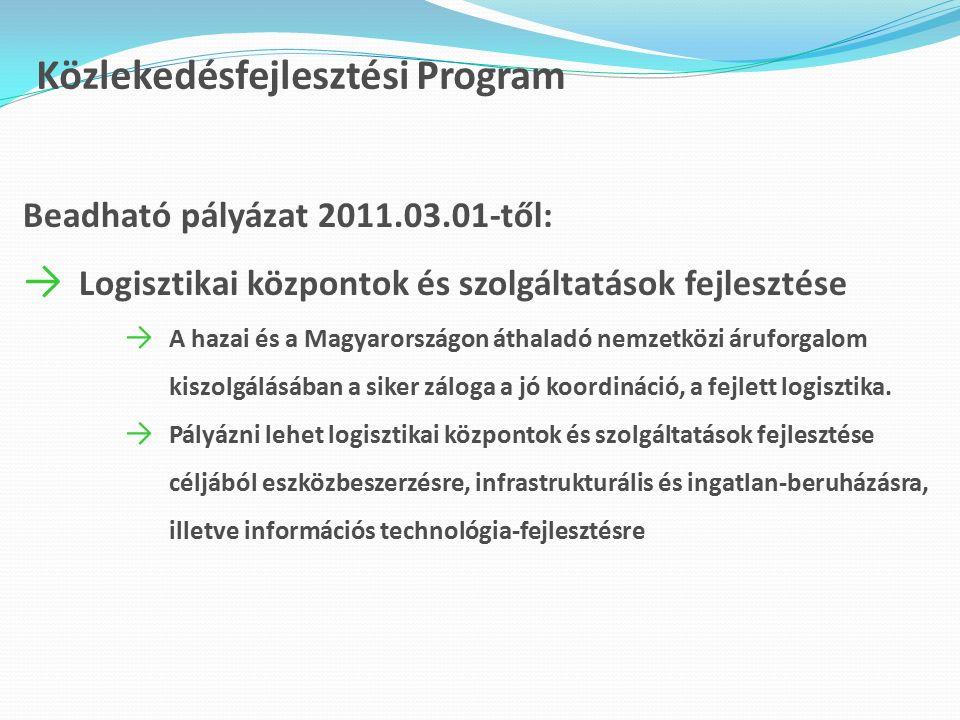 Közlekedésfejlesztési Program Beadható pályázat 2011.03.01-től: → Logisztikai központok és szolgáltatások fejlesztése → A hazai és a Magyarországon áthaladó nemzetközi áruforgalom kiszolgálásában a siker záloga a jó koordináció, a fejlett logisztika.