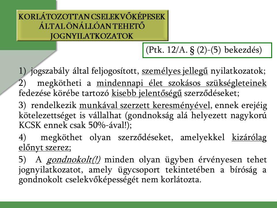 1) jogszabály által feljogosított, személyes jellegű nyilatkozatok; 2) megkötheti a mindennapi élet szokásos szükségleteinek fedezése körébe tartozó kisebb jelentőségű szerződéseket; 3) rendelkezik munkával szerzett keresményével, ennek erejéig kötelezettséget is vállalhat (gondnokság alá helyezett nagykorú KCSK ennek csak 50%-ával!); 4) megköthet olyan szerződéseket, amelyekkel kizárólag előnyt szerez; 5) A gondnokolt(!) minden olyan ügyben érvényesen tehet jognyilatkozatot, amely ügycsoport tekintetében a bíróság a gondnokolt cselekvőképességét nem korlátozta.