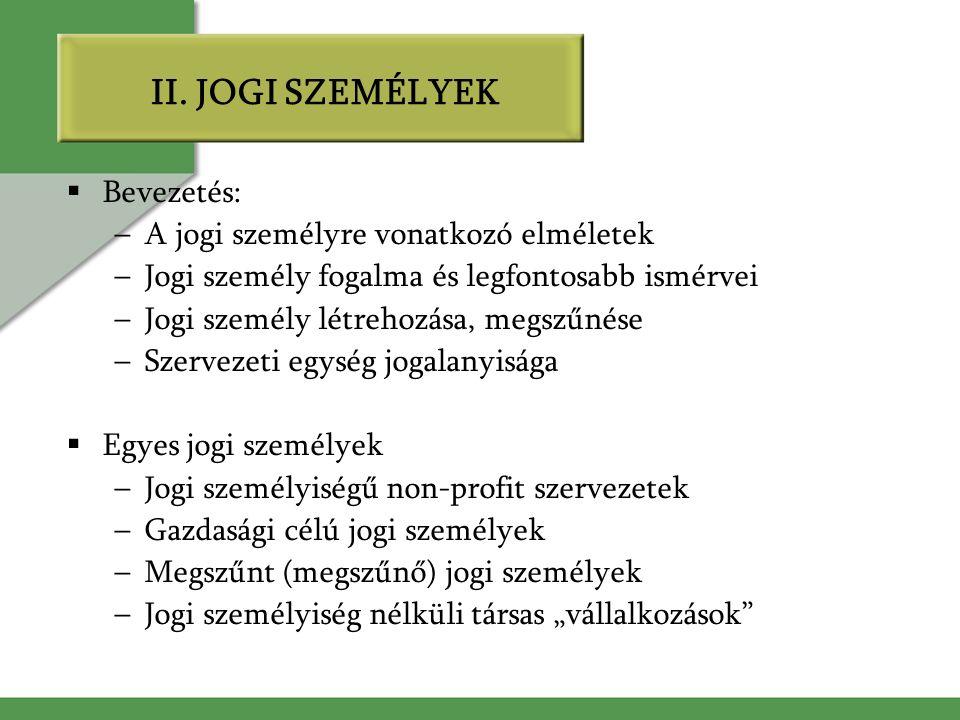 II. JOGI SZEMÉLYEK  Bevezetés: –A jogi személyre vonatkozó elméletek –Jogi személy fogalma és legfontosabb ismérvei –Jogi személy létrehozása, megszű