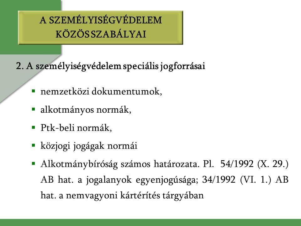 2. A személyiségvédelem speciális jogforrásai  nemzetközi dokumentumok,  alkotmányos normák,  Ptk-beli normák,  közjogi jogágak normái  Alkotmány