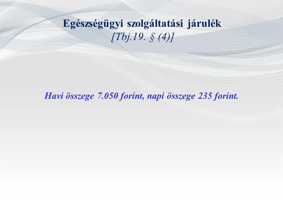 Egészségügyi szolgáltatási járulék [Tbj.19. § (4)] Havi összege 7.050 forint, napi összege 235 forint.
