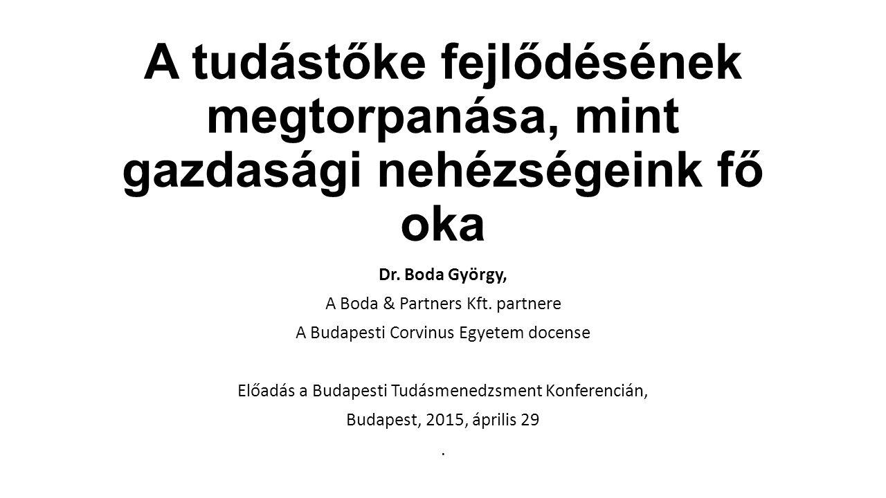 A tudástőke fejlődésének megtorpanása, mint gazdasági nehézségeink fő oka Dr. Boda György, A Boda & Partners Kft. partnere A Budapesti Corvinus Egyete