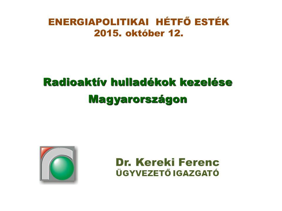 Radioaktív hulladékok kezelése Magyarországon Dr. Kereki Ferenc ÜGYVEZETŐ IGAZGATÓ ENERGIAPOLITIKAI HÉTFŐ ESTÉK 2015. október 12.