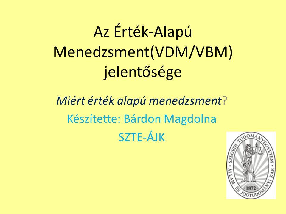 Az Érték-Alapú Menedzsment(VDM/VBM) jelentősége Miért érték alapú menedzsment? Készítette: Bárdon Magdolna SZTE-ÁJK