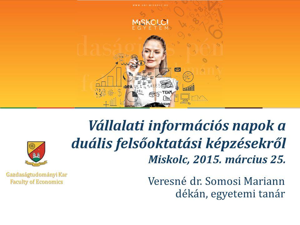 Gazdaságtudományi Kar Faculty of Economics Vállalati információs napok a duális felsőoktatási képzésekről Miskolc, 2015.