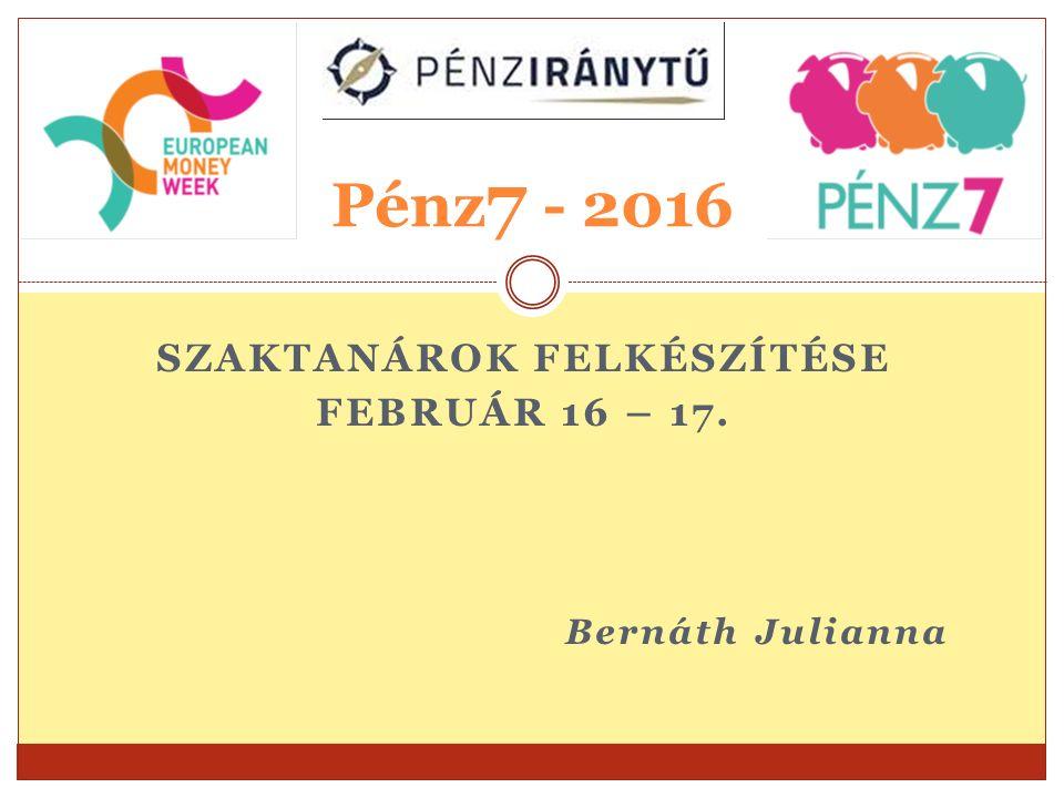 SZAKTANÁROK FELKÉSZÍTÉSE FEBRUÁR 16 – 17. Bernáth Julianna Pénz 7 - 2016