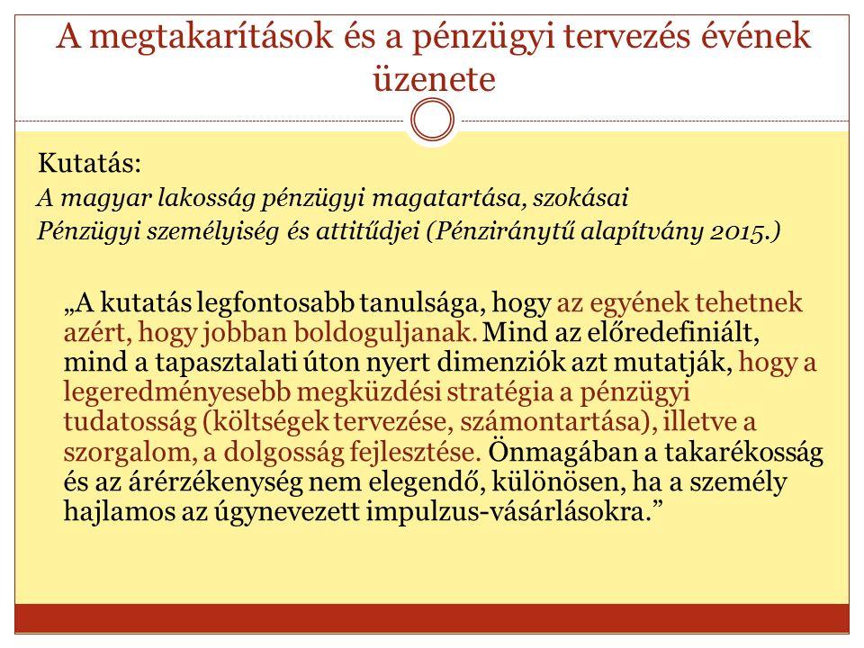"""A megtakarítások és a pénzügyi tervezés évének üzenete Kutatás: A magyar lakosság pénzügyi magatartása, szokásai Pénzügyi személyiség és attitűdjei (Pénziránytű alapítvány 2015.) """"A kutatás legfontosabb tanulsága, hogy az egyének tehetnek azért, hogy jobban boldoguljanak."""