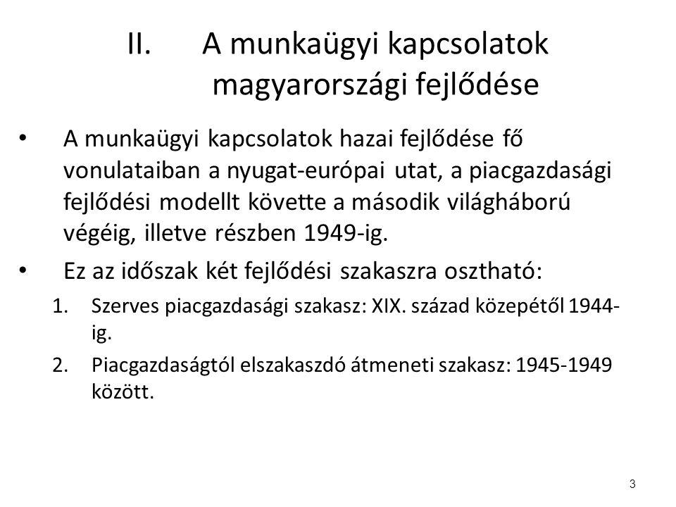 II.A munkaügyi kapcsolatok magyarországi fejlődése A munkaügyi kapcsolatok hazai fejlődése fő vonulataiban a nyugat-európai utat, a piacgazdasági fejlődési modellt követte a második világháború végéig, illetve részben 1949-ig.