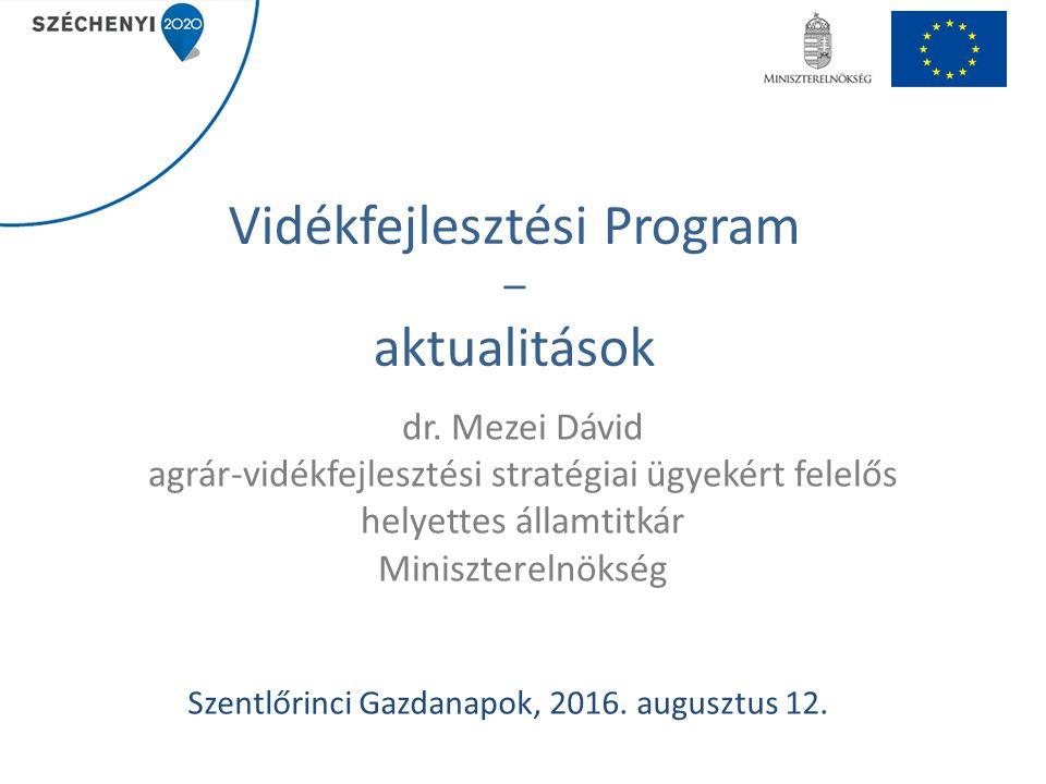 Vidékfejlesztési Program – aktualitások dr. Mezei Dávid agrár-vidékfejlesztési stratégiai ügyekért felelős helyettes államtitkár Miniszterelnökség Sze