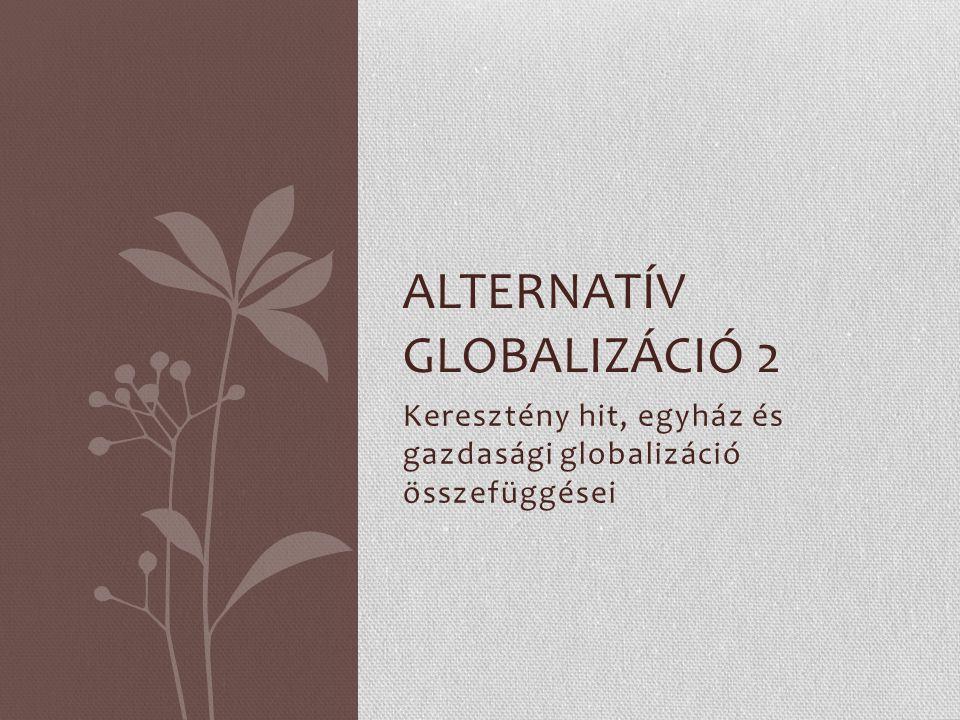 Keresztény hit, egyház és gazdasági globalizáció összefüggései ALTERNATÍV GLOBALIZÁCIÓ 2