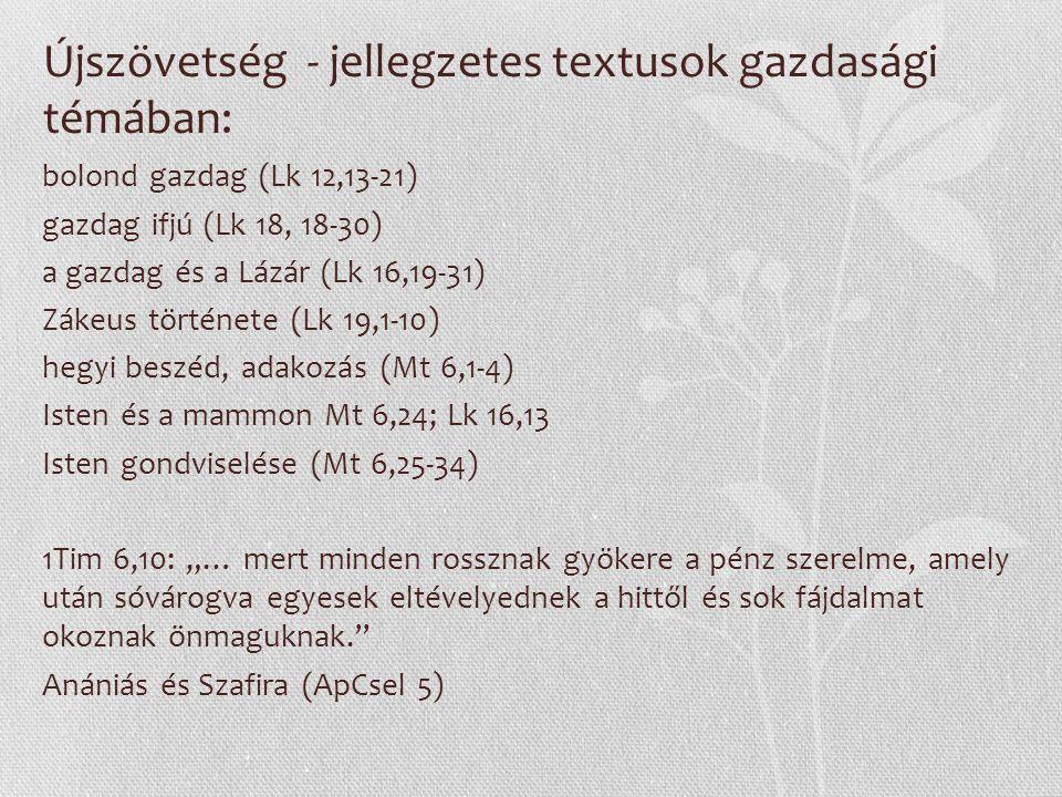"""Újszövetség - jellegzetes textusok gazdasági témában: bolond gazdag (Lk 12,13-21) gazdag ifjú (Lk 18, 18-30) a gazdag és a Lázár (Lk 16,19-31) Zákeus története (Lk 19,1-10) hegyi beszéd, adakozás (Mt 6,1-4) Isten és a mammon Mt 6,24; Lk 16,13 Isten gondviselése (Mt 6,25-34) 1Tim 6,10: """"… mert minden rossznak gyökere a pénz szerelme, amely után sóvárogva egyesek eltévelyednek a hittől és sok fájdalmat okoznak önmaguknak. Anániás és Szafira (ApCsel 5)"""