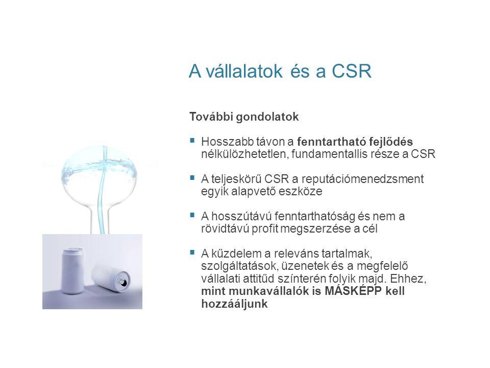A vállalatok és a CSR További gondolatok  Hosszabb távon a fenntartható fejlődés nélkülözhetetlen, fundamentallis része a CSR  A teljeskörű CSR a re