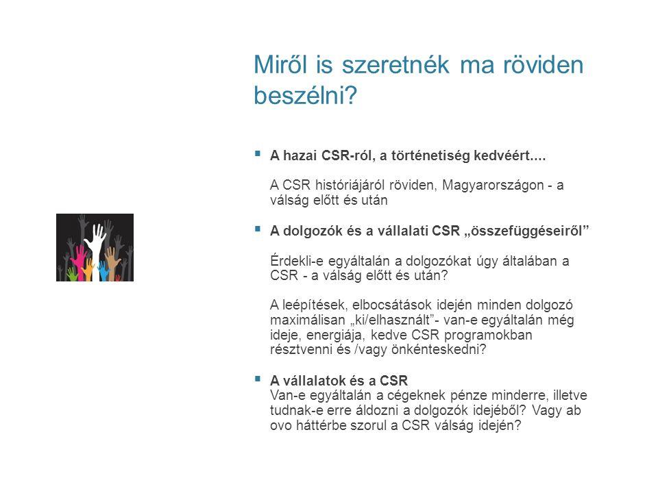 Miről is szeretnék ma röviden beszélni?  A hazai CSR-ról, a történetiség kedvéért.... A CSR históriájáról röviden, Magyarországon - a válság előtt és