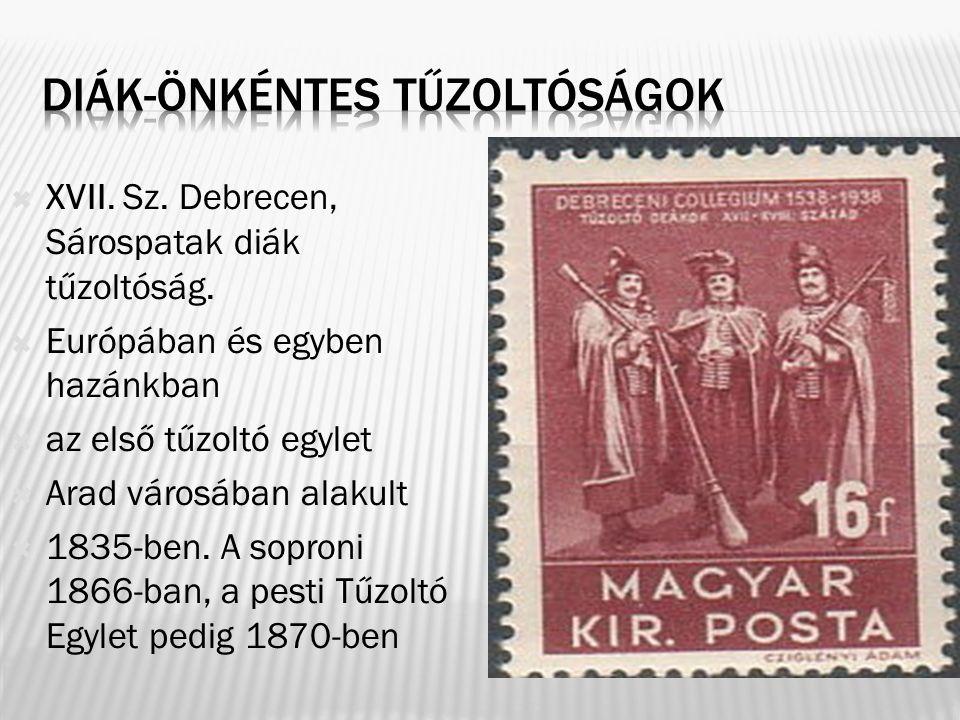  XVII. Sz. Debrecen, Sárospatak diák tűzoltóság.  Európában és egyben hazánkban  az első tűzoltó egylet  Arad városában alakult  1835-ben. A sopr