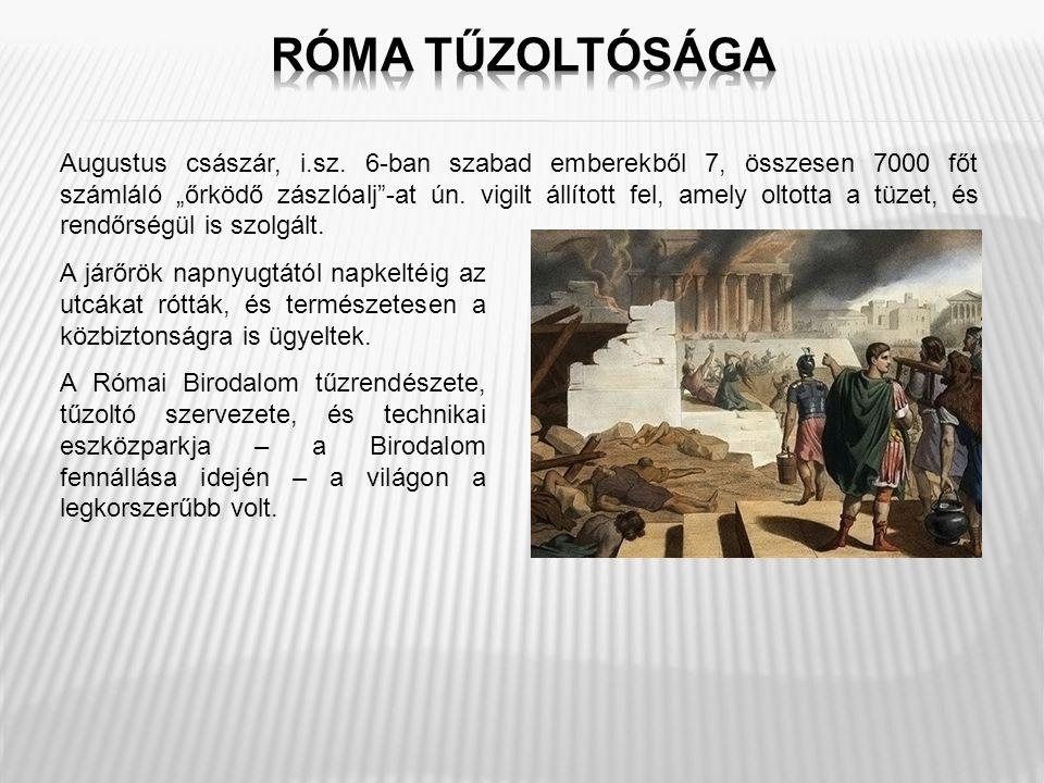"""Augustus császár, i.sz. 6-ban szabad emberekből 7, összesen 7000 főt számláló """"őrködő zászlóalj""""-at ún. vigilt állított fel, amely oltotta a tüzet, és"""