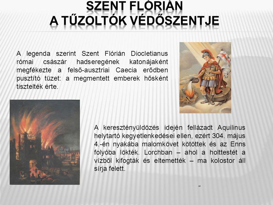 A legenda szerint Szent Flórián Diocletianus római császár hadseregének katonájaként megfékezte a felső-ausztriai Caecia erődben pusztító tüzet: a meg