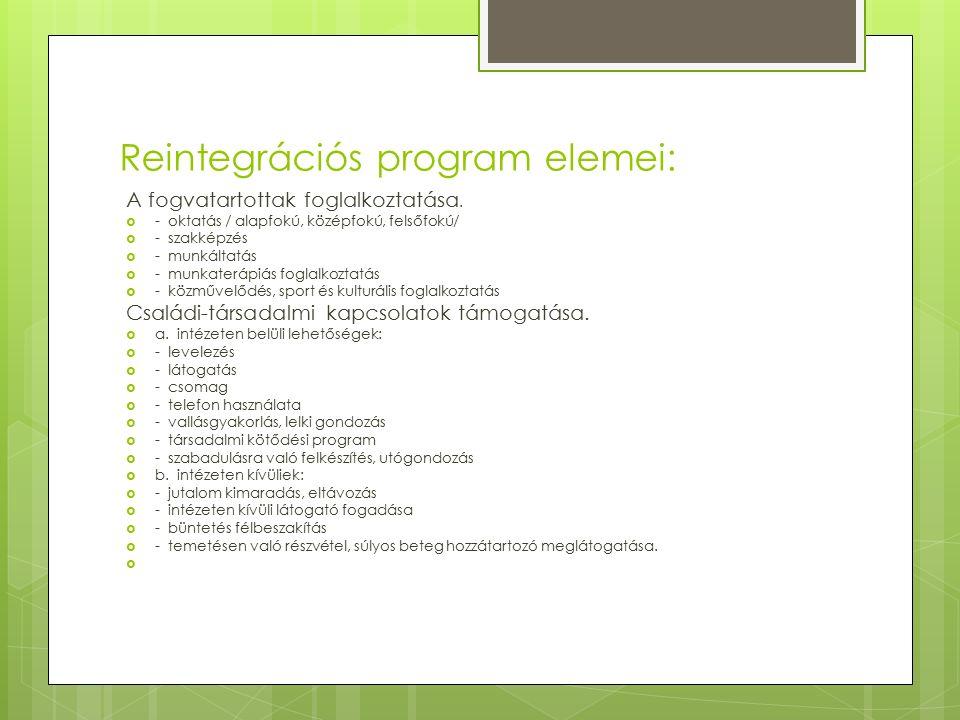 Reintegrációs program elemei: A fogvatartottak foglalkoztatása.  - oktatás / alapfokú, középfokú, felsőfokú/  - szakképzés  - munkáltatás  - munka