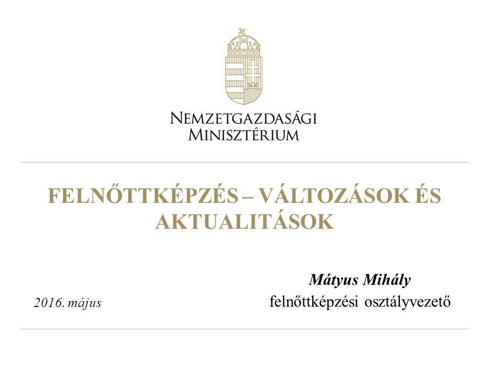 FELNŐTTKÉPZÉS – VÁLTOZÁSOK ÉS AKTUALITÁSOK Mátyus Mihály felnőttképzési osztályvezető 2016. május