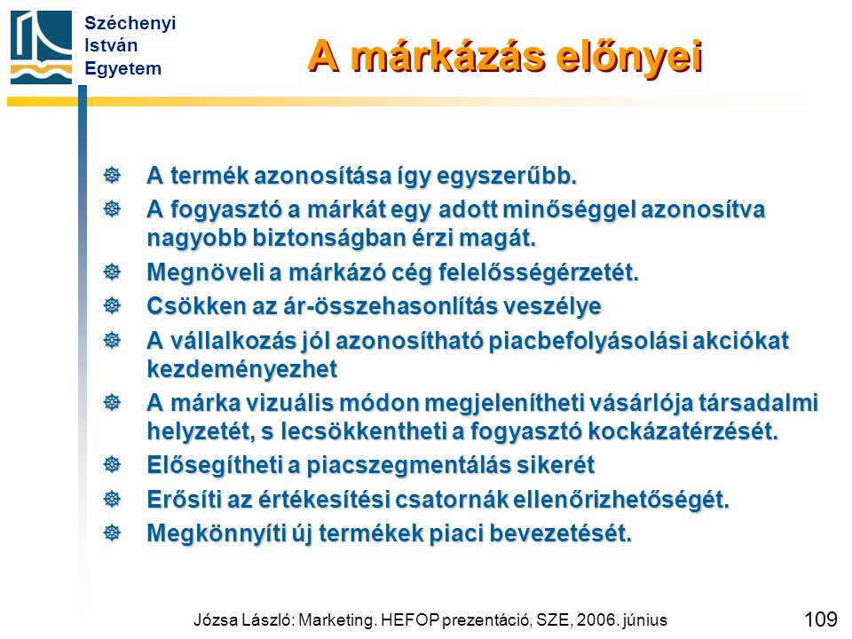 Széchenyi István Egyetem Józsa László: Marketing. HEFOP prezentáció, SZE, 2006. június 109 A márkázás előnyei  A termék azonosítása így egyszerűbb. 