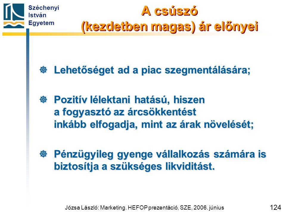 Széchenyi István Egyetem Józsa László: Marketing. HEFOP prezentáció, SZE, 2006. június 124 A csúszó (kezdetben magas) ár előnyei  Lehetőséget ad a pi