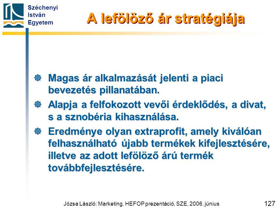 Széchenyi István Egyetem Józsa László: Marketing. HEFOP prezentáció, SZE, 2006. június 127 A lefölöző ár stratégiája  Magas ár alkalmazását jelenti a