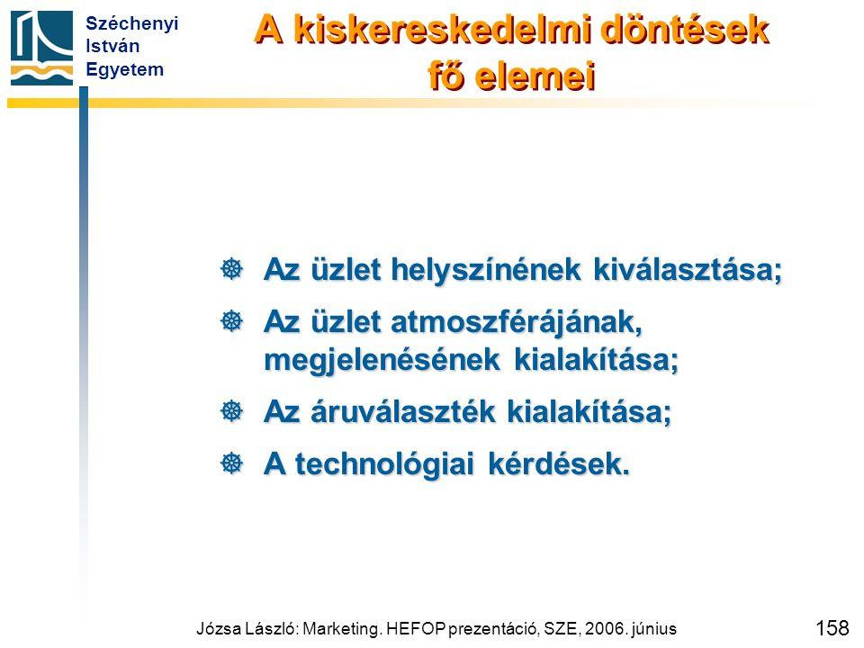 Széchenyi István Egyetem Józsa László: Marketing. HEFOP prezentáció, SZE, 2006. június 158 A kiskereskedelmi döntések fő elemei  Az üzlet helyszínéne