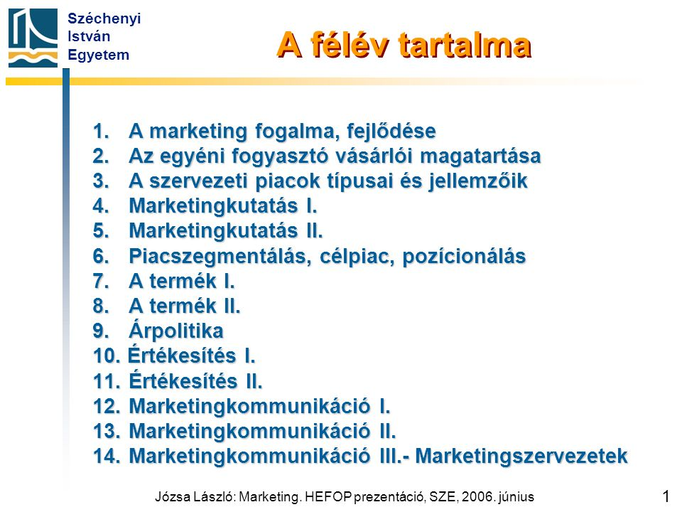 Széchenyi István Egyetem Józsa László: Marketing. HEFOP prezentáció, SZE, 2006. június 1 A félév tartalma 1.A marketing fogalma, fejlődése 2. Az egyén