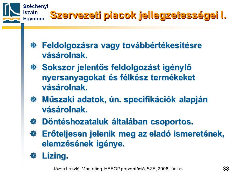Széchenyi István Egyetem Józsa László: Marketing. HEFOP prezentáció, SZE, 2006. június 33 Szervezeti piacok jellegzetességei I.  Feldolgozásra vagy t
