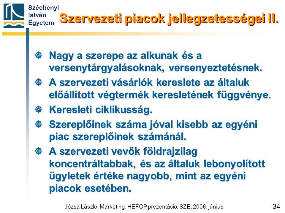 Széchenyi István Egyetem Józsa László: Marketing. HEFOP prezentáció, SZE, 2006. június 34 Szervezeti piacok jellegzetességei II.  Nagy a szerepe az a