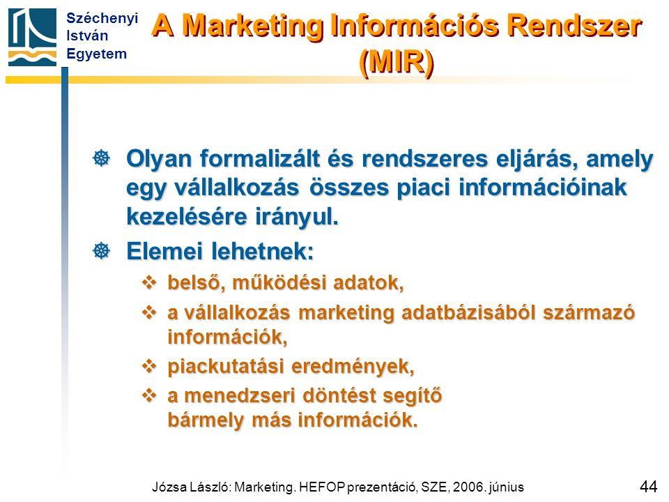 Széchenyi István Egyetem Józsa László: Marketing. HEFOP prezentáció, SZE, 2006. június 44 A Marketing Információs Rendszer (MIR)  Olyan formalizált é