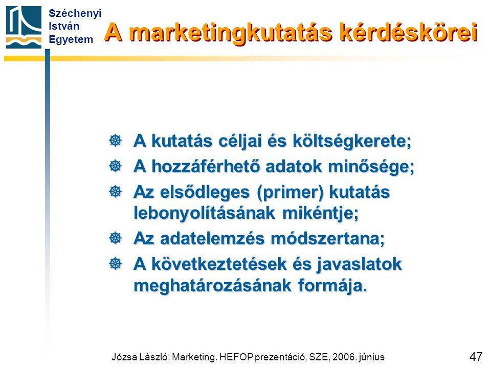 Széchenyi István Egyetem Józsa László: Marketing. HEFOP prezentáció, SZE, 2006. június 47 A marketingkutatás kérdéskörei  A kutatás céljai és költség